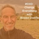 Change Everything with Bowen Dwelle
