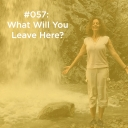 What Will You Leave Here?
