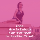 066 How To Embody Your True Power In Unsettling Times